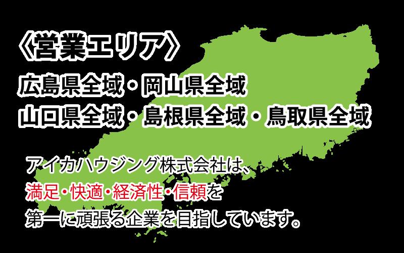 〈営業エリア〉 広島県全域・岡山県全域・山口県全域・島根県全域・鳥取県全域 当社は、満足・快適・経済性・信頼を第一に頑張る企業を目指しています。